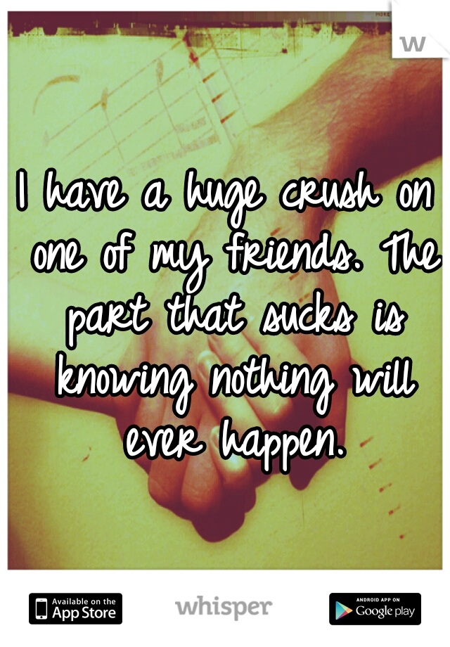 I have a huge crush on one of my friends. The part that sucks is knowing nothing will ever happen.