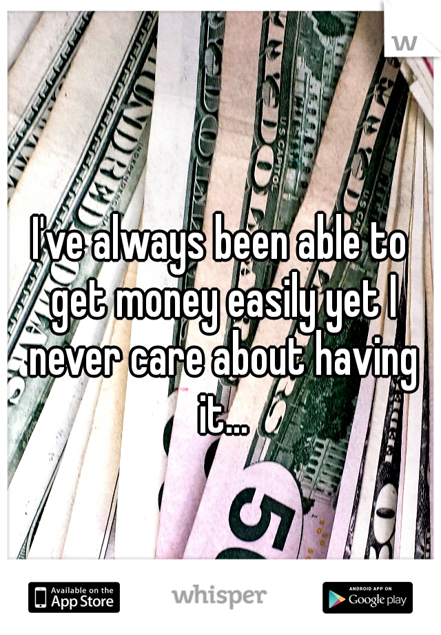 I've always been able to get money easily yet I never care about having it...