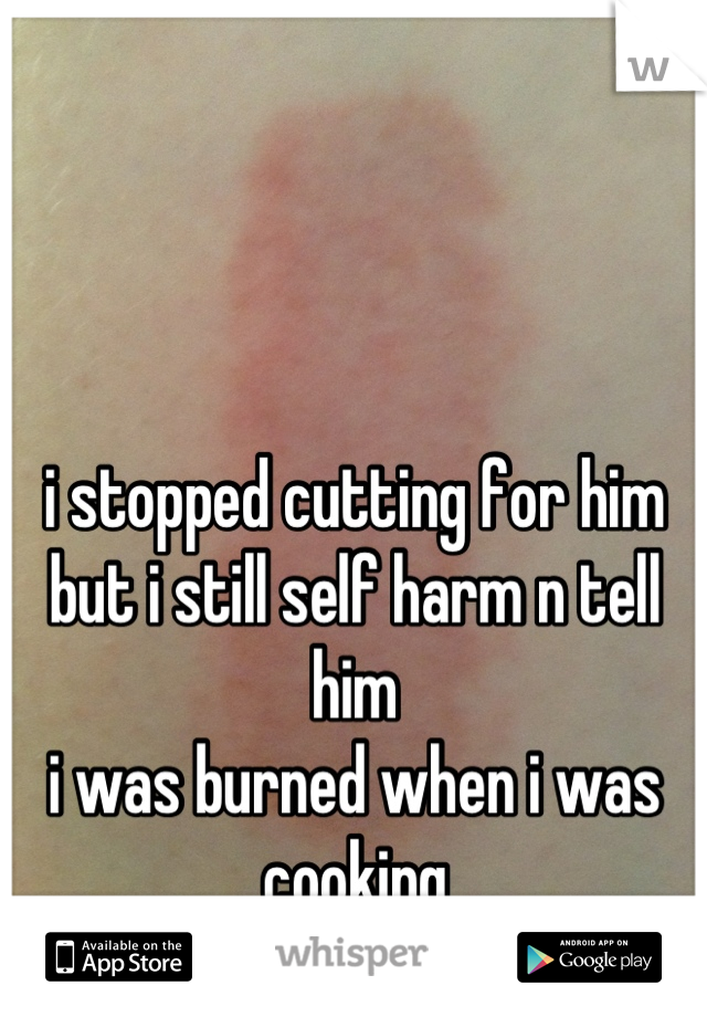 i stopped cutting for him but i still self harm n tell him i was burned when i was cooking