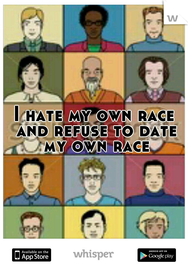 I hate my own race and refuse to date my own race
