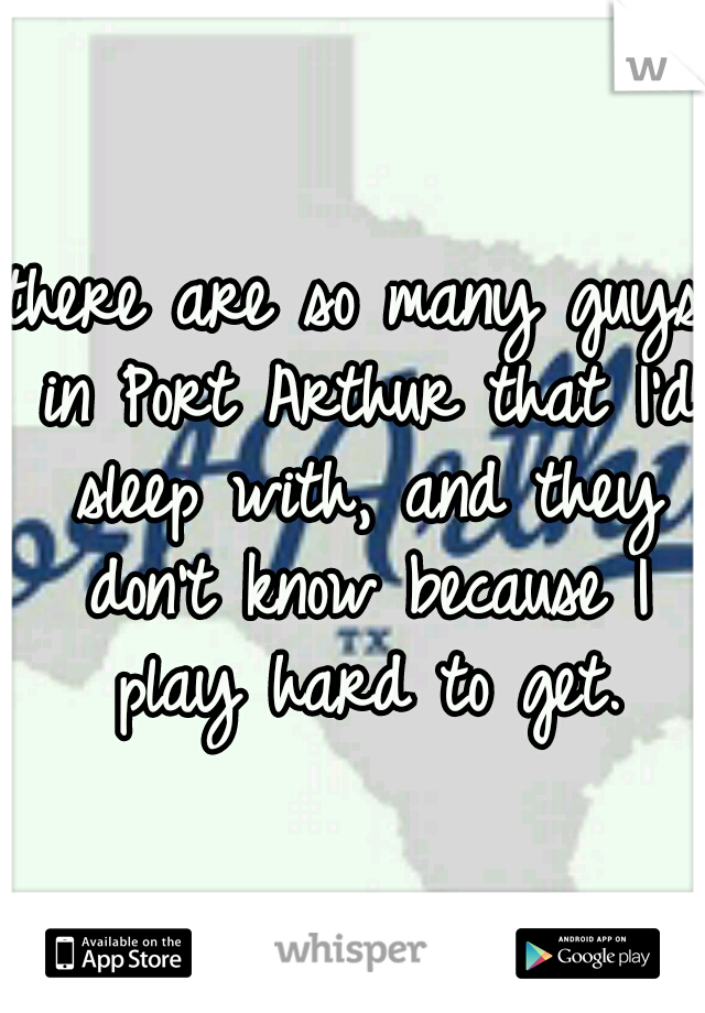 there are so many guys in Port Arthur that I'd sleep with, and they don't know because I play hard to get.