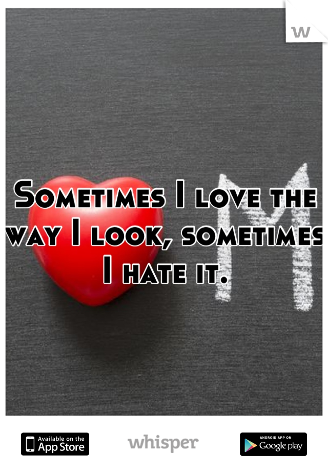 Sometimes I love the way I look, sometimes I hate it.