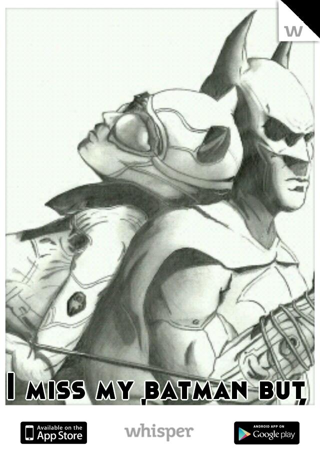 I miss my batman but he doesn't miss me :(