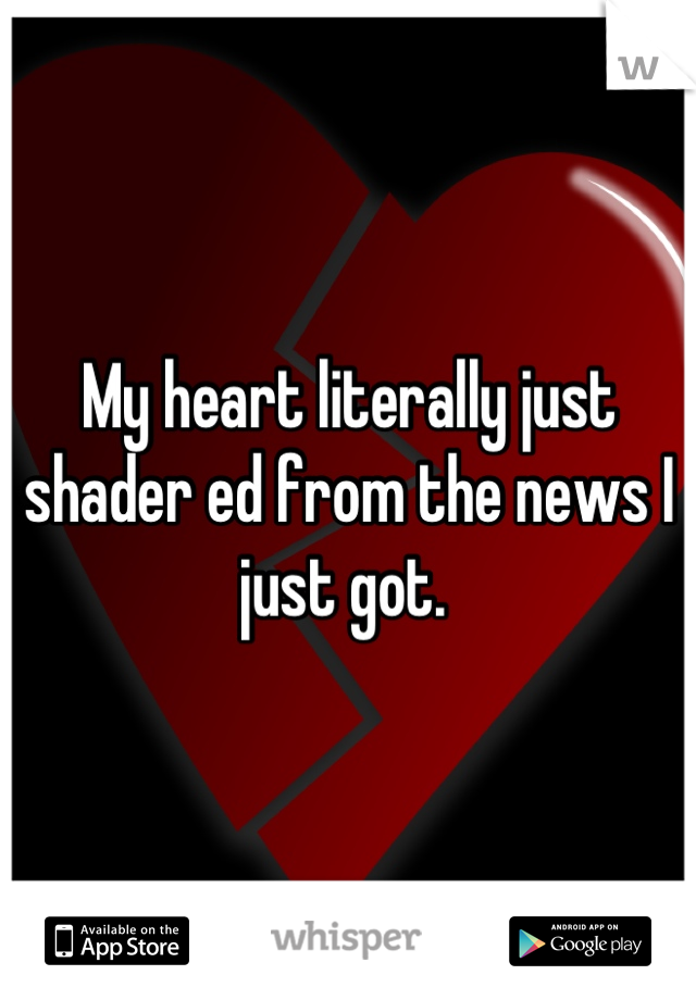 My heart literally just shader ed from the news I just got.