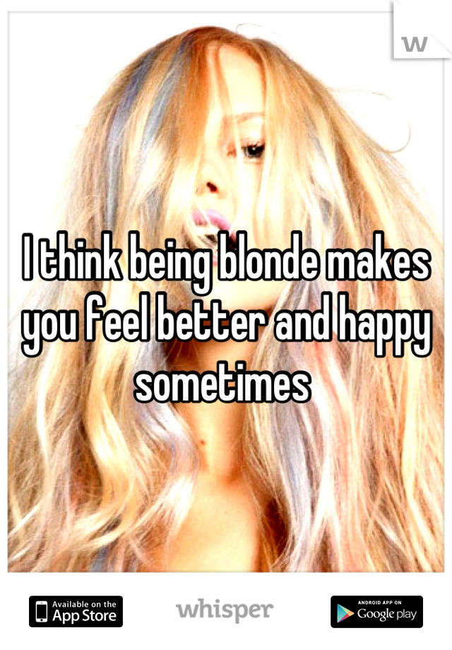 I think being blonde makes you feel better and happy sometimes