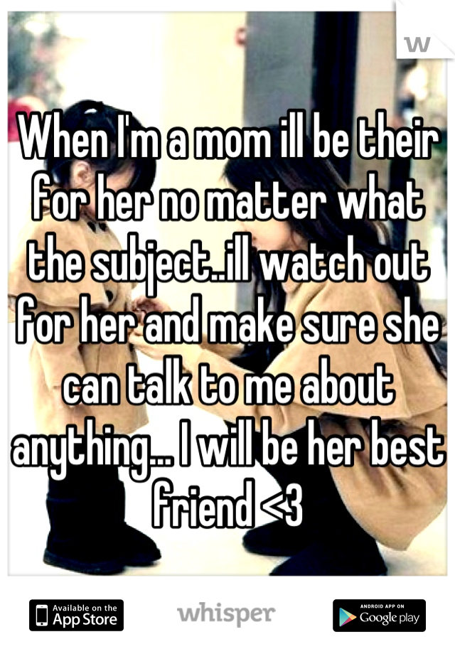 When I'm a mom ill be their for her no matter what the subject..ill watch out for her and make sure she can talk to me about anything... I will be her best friend <3