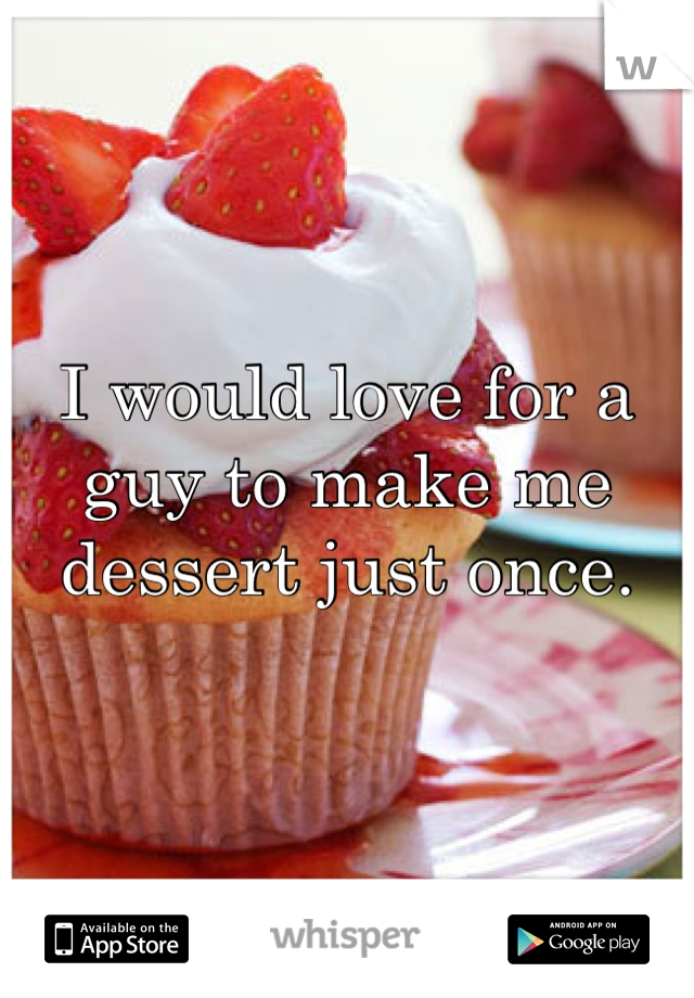 I would love for a guy to make me dessert just once.