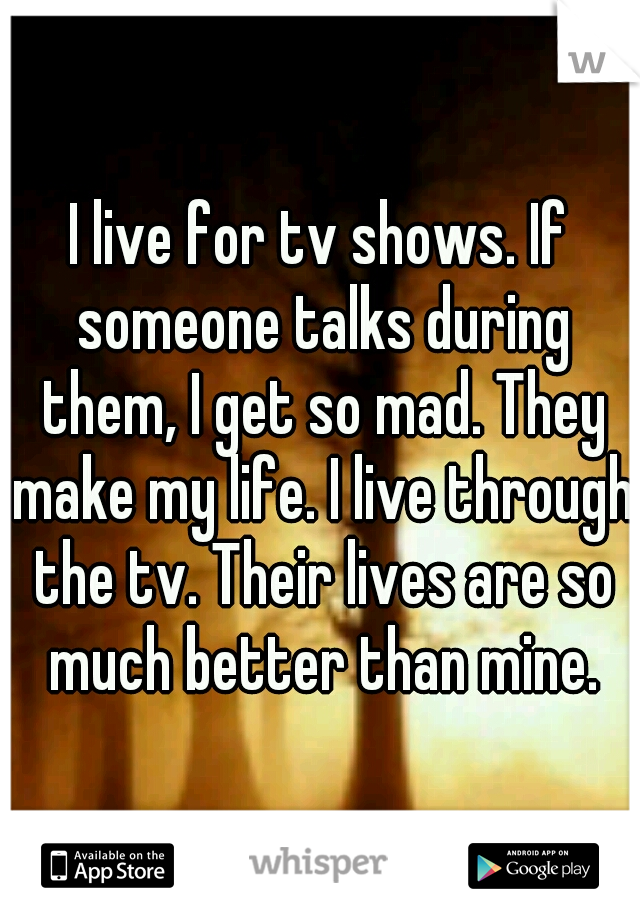 I live for tv shows. If someone talks during them, I get so mad. They make my life. I live through the tv. Their lives are so much better than mine.