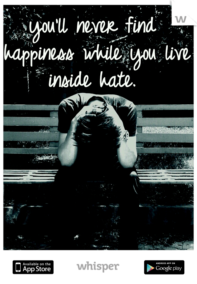 you'll never find happiness while you live inside hate.