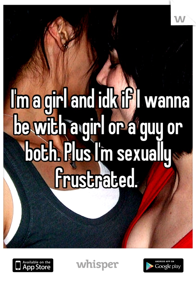 I'm a girl and idk if I wanna be with a girl or a guy or both. Plus I'm sexually frustrated.