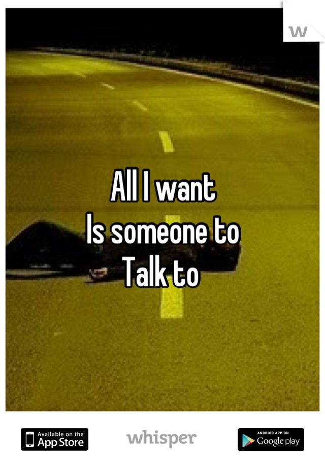 All I want  Is someone to  Talk to