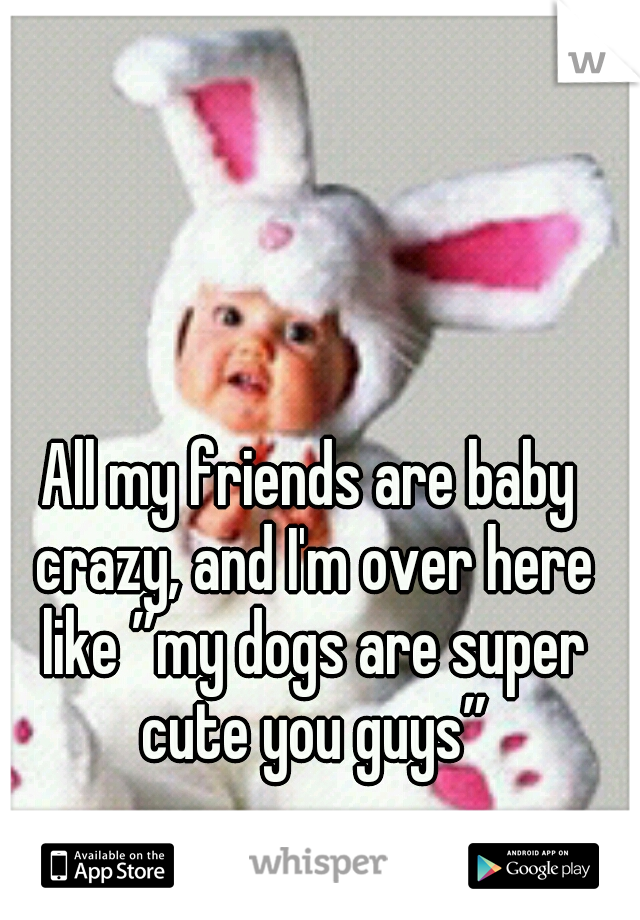 """All my friends are baby crazy, and I'm over here like """"my dogs are super cute you guys"""""""