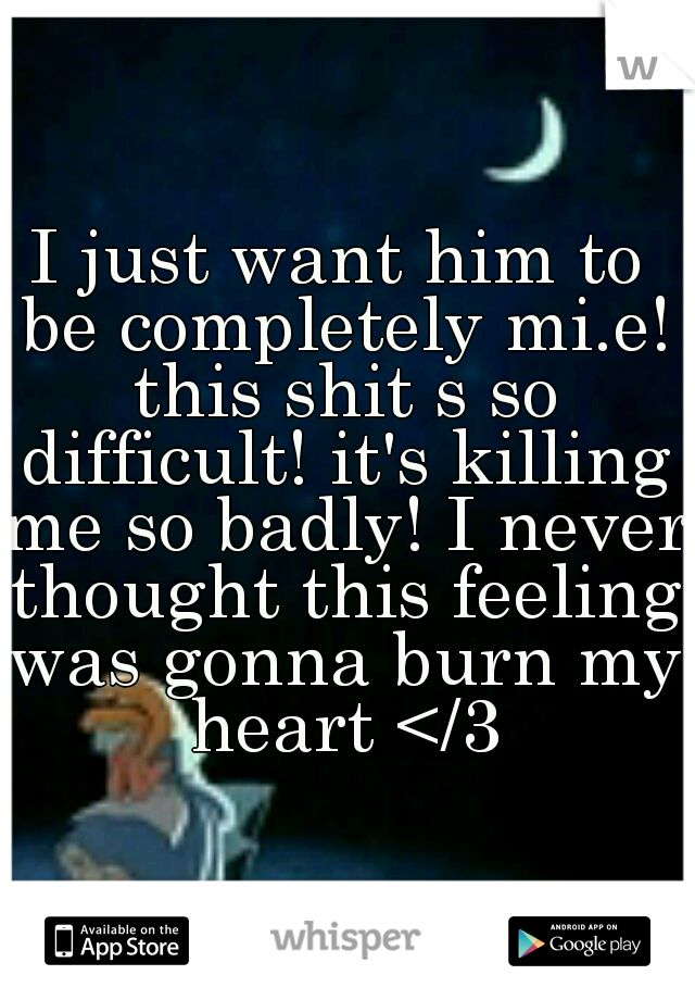 I just want him to be completely mi.e! this shit s so difficult! it's killing me so badly! I never thought this feeling was gonna burn my heart </3