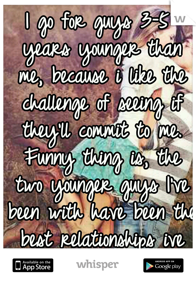 I go for guys 3-5 years younger than me, because i like the challenge of seeing if they'll commit to me. Funny thing is, the two younger guys I've been with have been the best relationships ive had