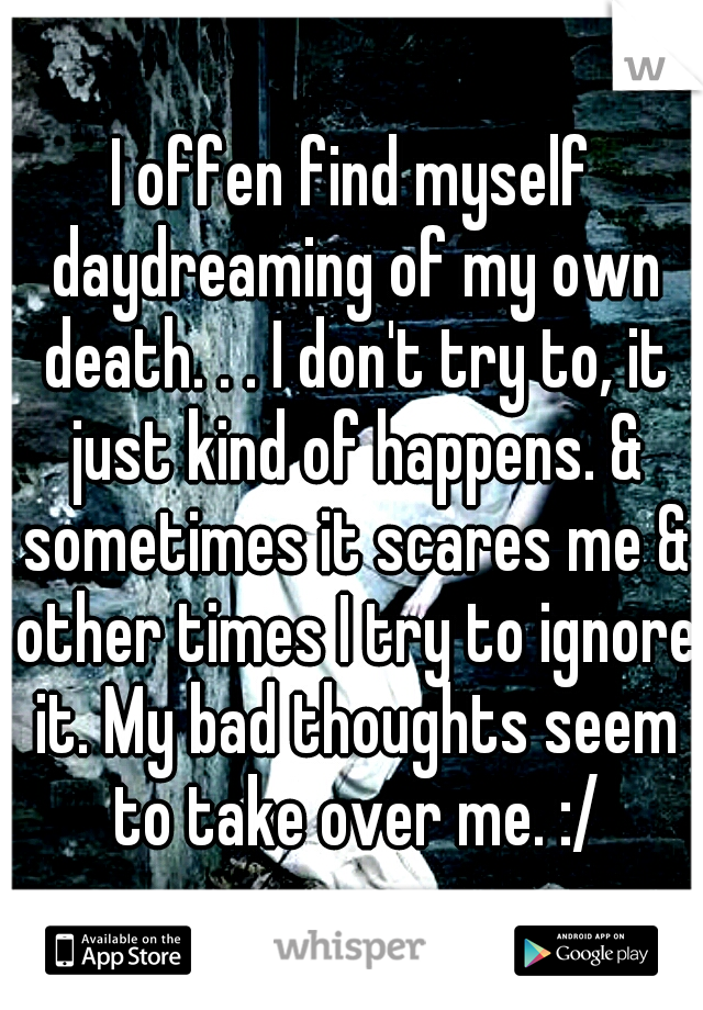 I offen find myself daydreaming of my own death. . . I don't try to, it just kind of happens. & sometimes it scares me & other times I try to ignore it. My bad thoughts seem to take over me. :/