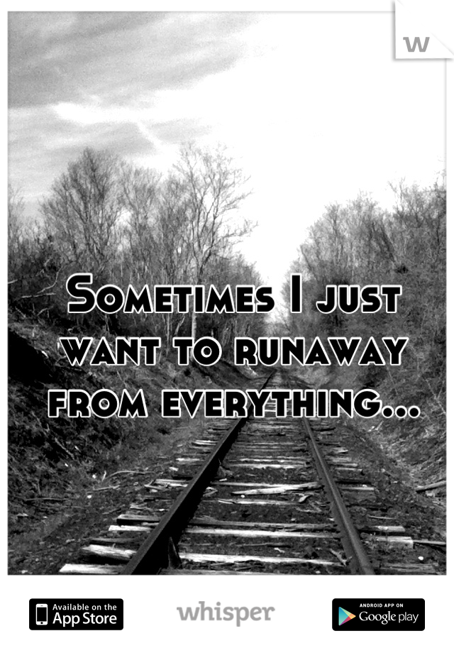 Sometimes I just want to runaway from everything...