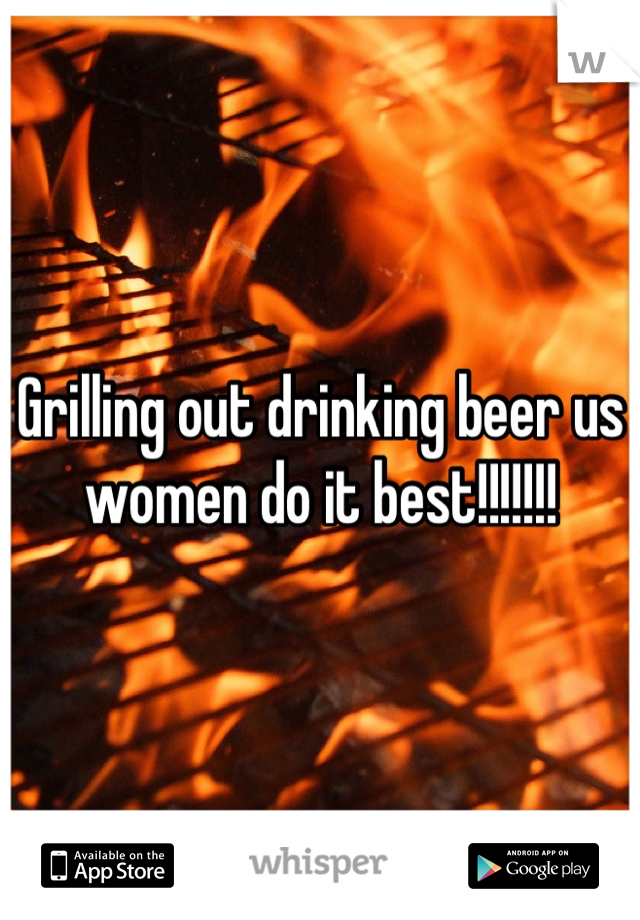 Grilling out drinking beer us women do it best!!!!!!!
