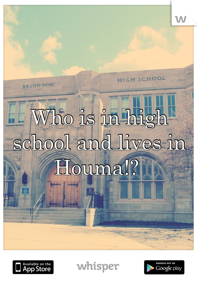 Who is in high school and lives in Houma!?