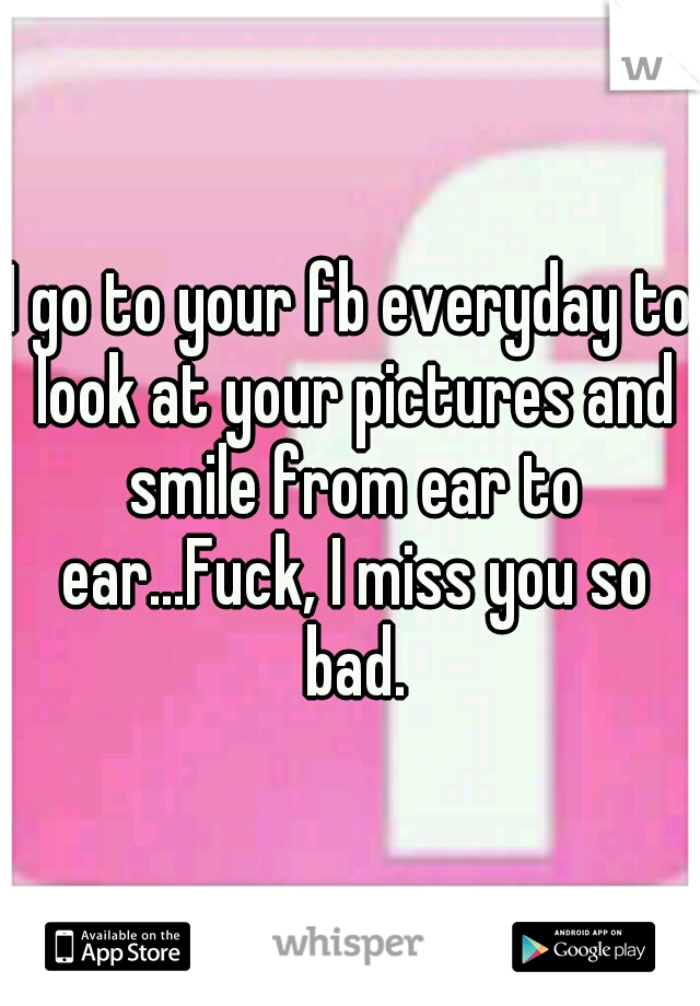 I go to your fb everyday to look at your pictures and smile from ear to ear...Fuck, I miss you so bad.
