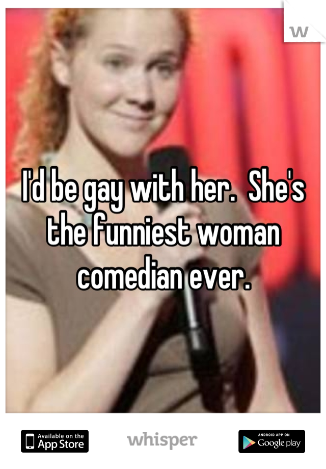 I'd be gay with her.  She's the funniest woman comedian ever.