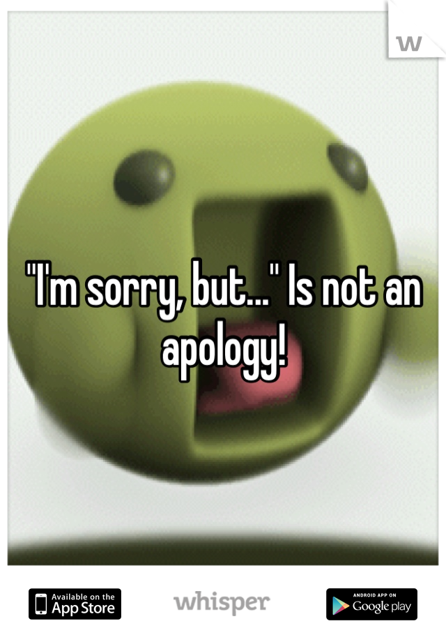 """I'm sorry, but..."" Is not an apology!"