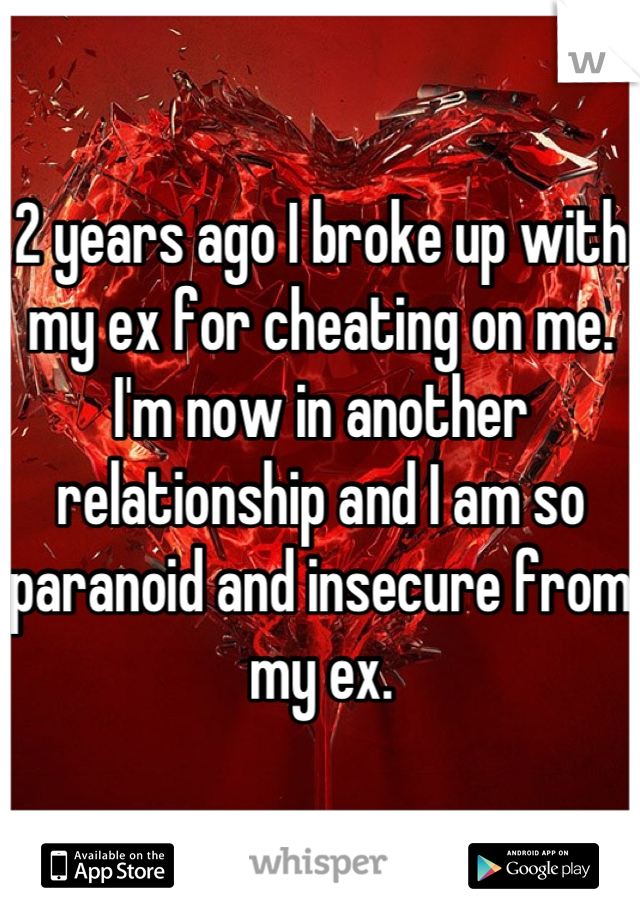 2 years ago I broke up with my ex for cheating on me. I'm now in another relationship and I am so paranoid and insecure from my ex.