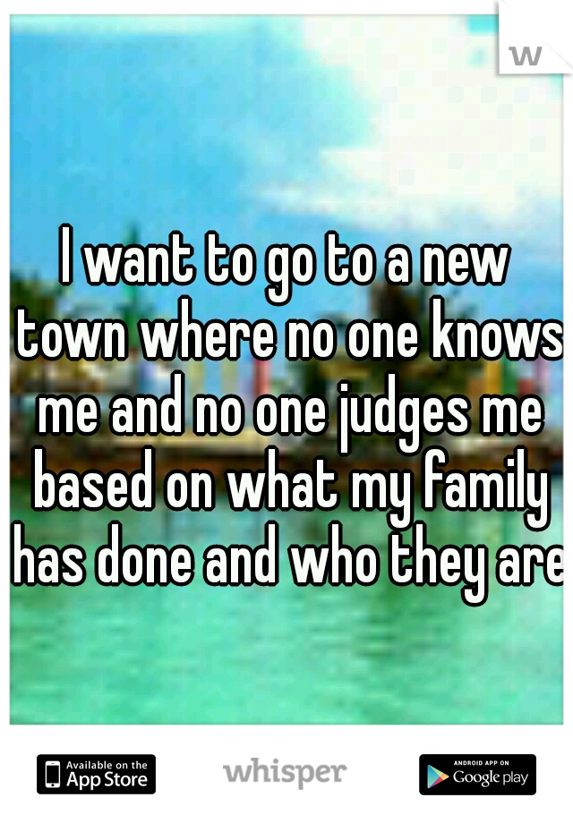I want to go to a new town where no one knows me and no one judges me based on what my family has done and who they are