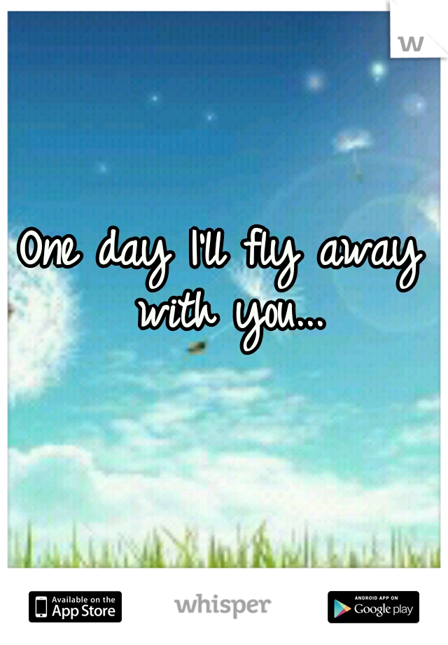 One day I'll fly away with you...