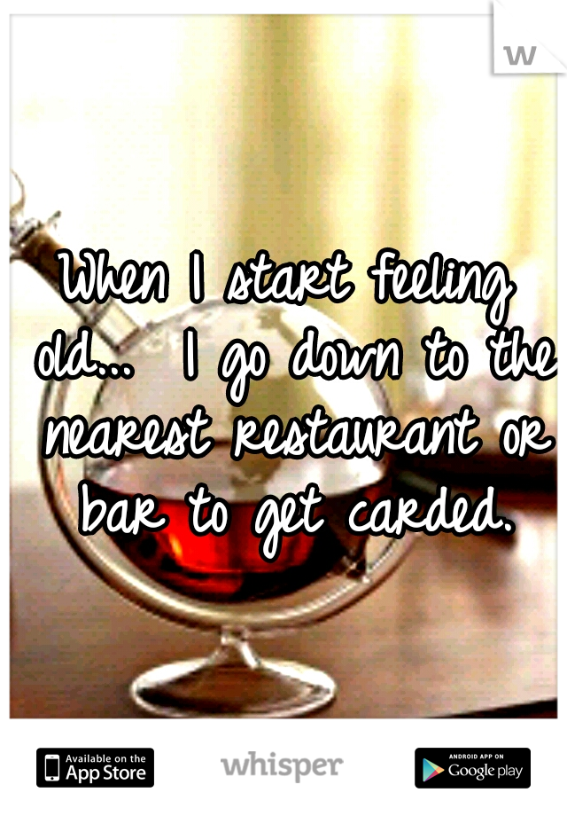 When I start feeling old...  I go down to the nearest restaurant or bar to get carded.