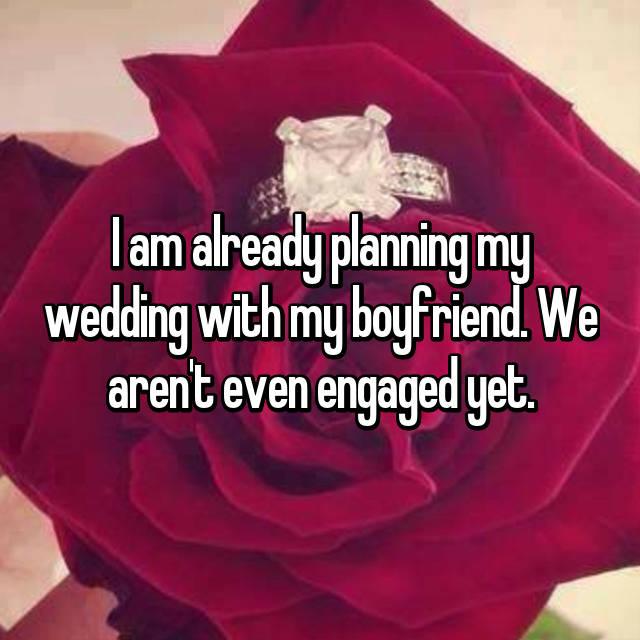 I am already planning my wedding with my boyfriend. We aren't even engaged yet.