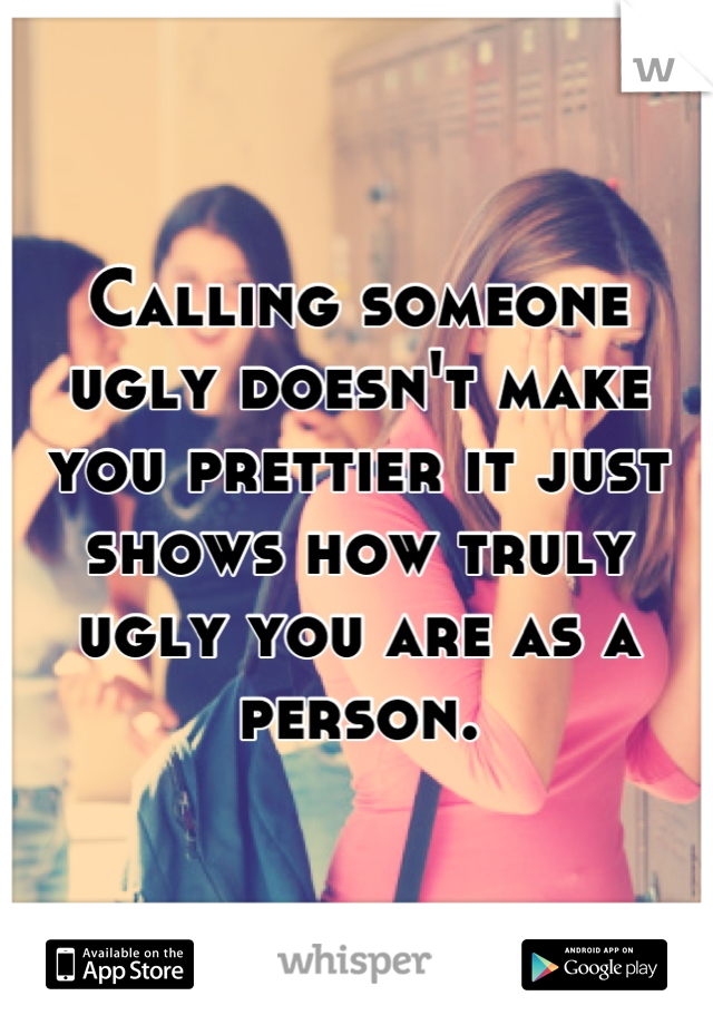 Calling someone ugly doesn't make you prettier it just shows how truly ugly you are as a person.