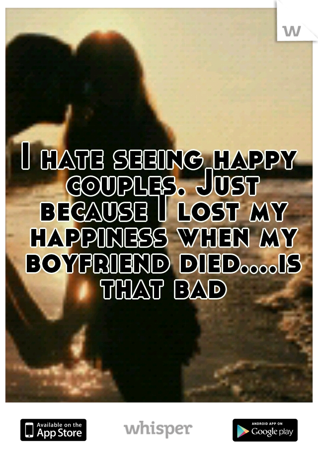 I hate seeing happy couples. Just because I lost my happiness when my boyfriend died....is that bad