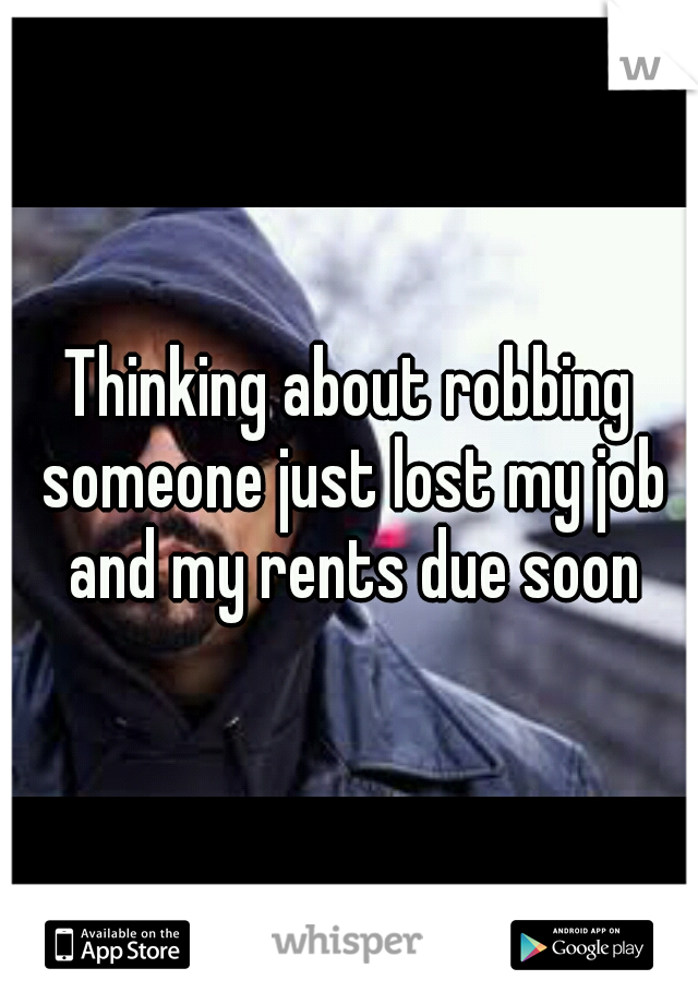 Thinking about robbing someone just lost my job and my rents due soon