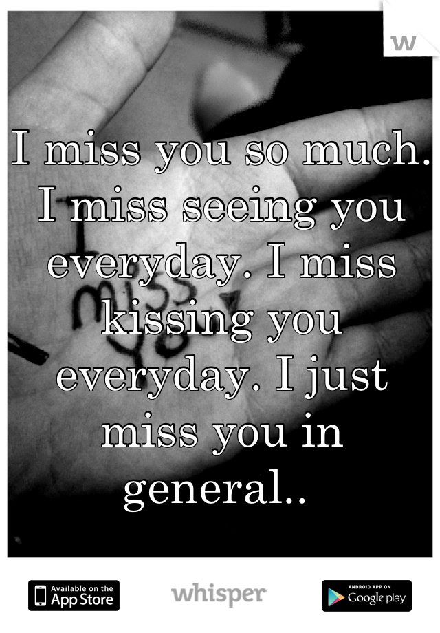 I miss you so much. I miss seeing you everyday. I miss kissing you everyday. I just miss you in general..