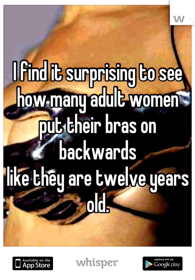 I find it surprising to see how many adult women  put their bras on backwards like they are twelve years old.