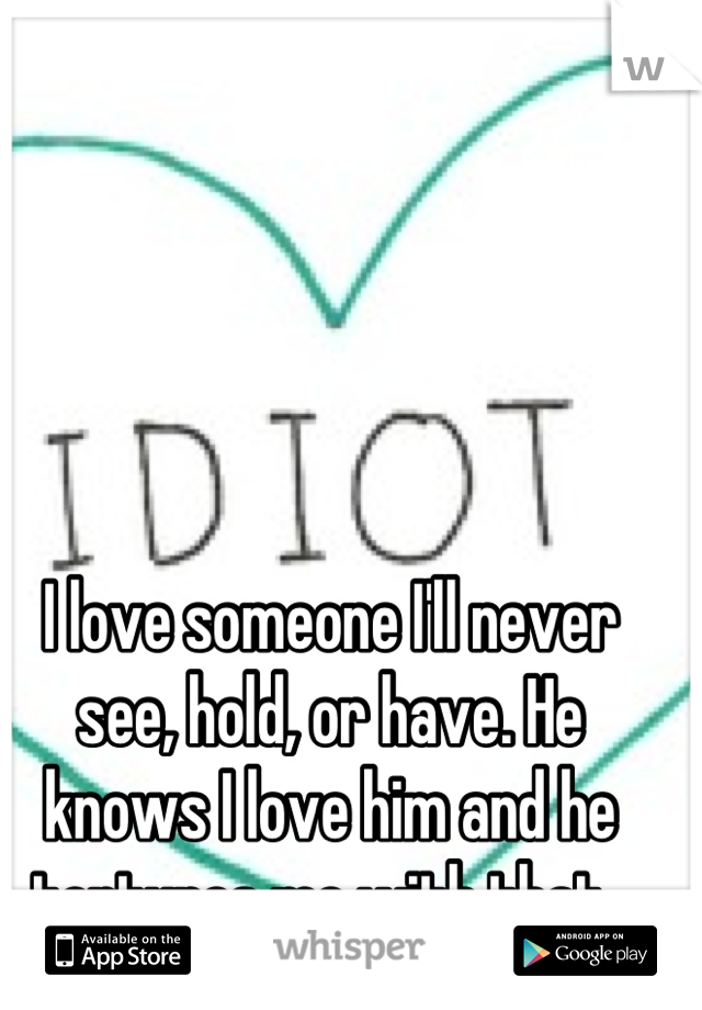 I love someone I'll never see, hold, or have. He knows I love him and he tortures me with that.