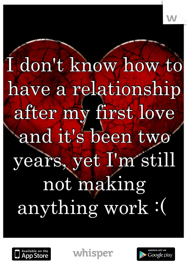 I don't know how to have a relationship after my first love and it's been two years, yet I'm still not making anything work :(