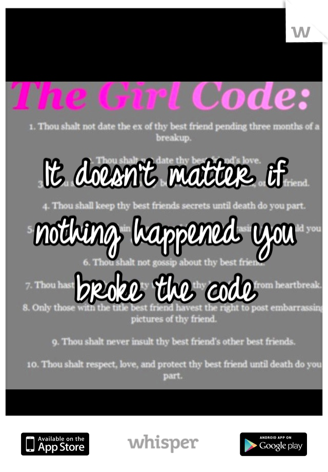 It doesn't matter if nothing happened you broke the code