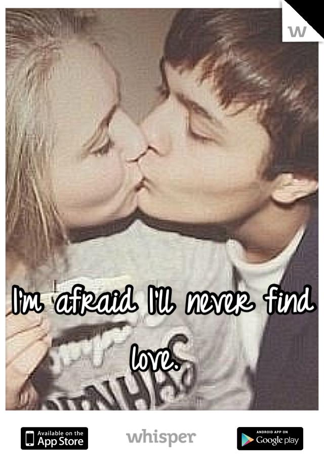 I'm afraid I'll never find love.