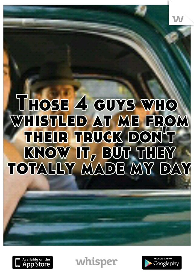Those 4 guys who whistled at me from their truck don't know it, but they totally made my day.