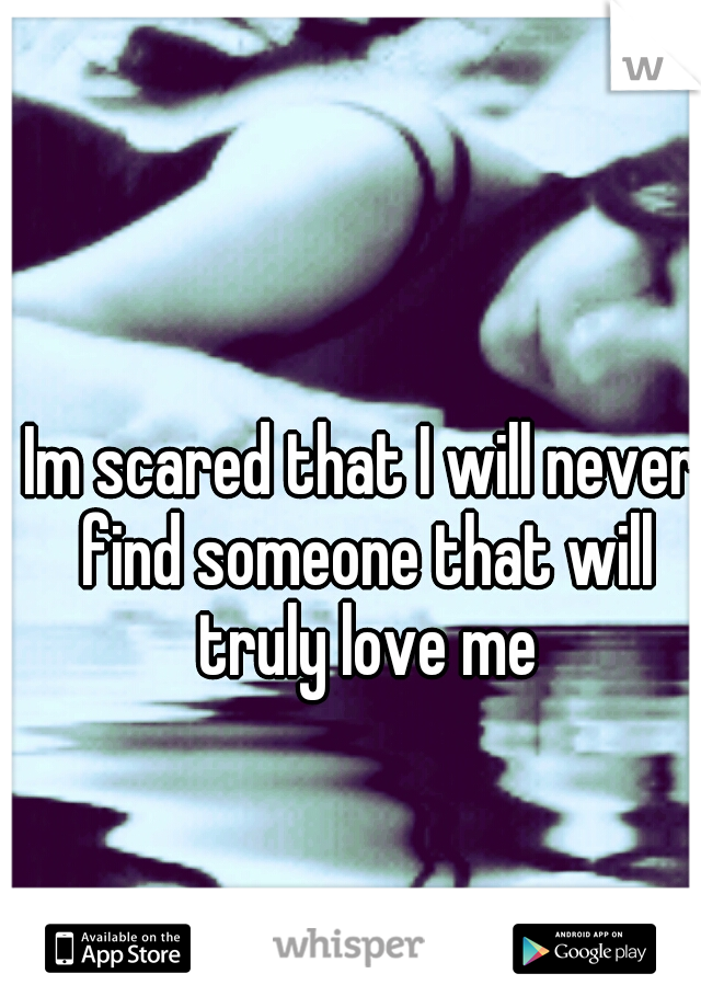 Im scared that I will never find someone that will truly love me