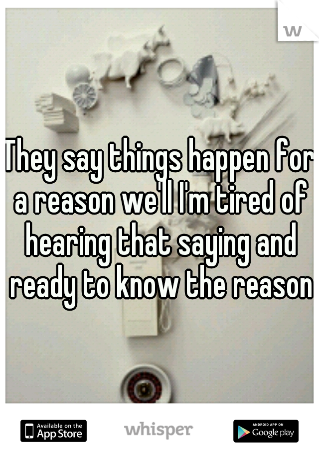 They say things happen for a reason we'll I'm tired of hearing that saying and ready to know the reason