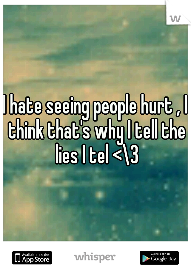 I hate seeing people hurt , I think that's why I tell the lies I tel <\3