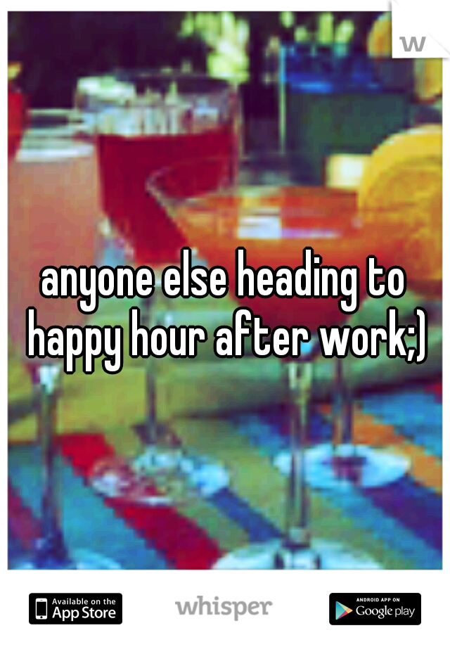 anyone else heading to happy hour after work;)