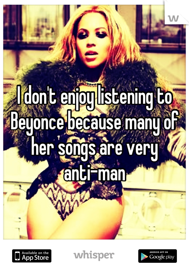 I don't enjoy listening to Beyonce because many of her songs are very  anti-man