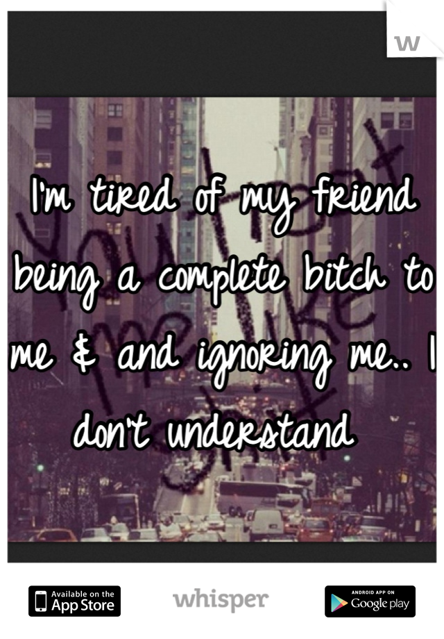 I'm tired of my friend being a complete bitch to me & and ignoring me.. I don't understand