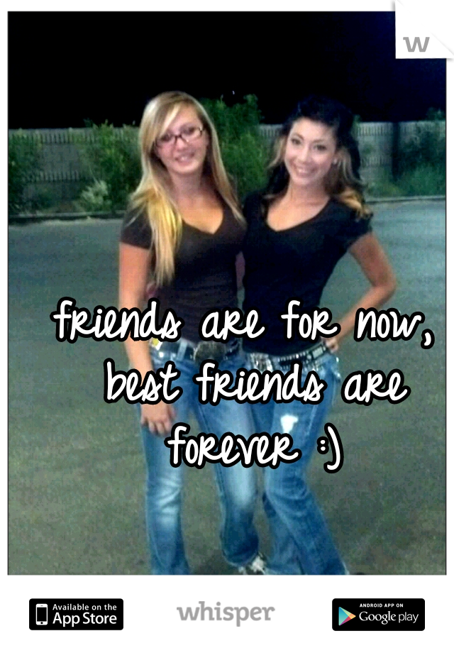 friends are for now, best friends are forever :)