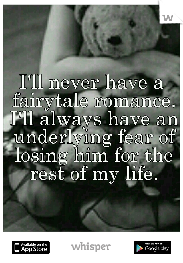 I'll never have a fairytale romance. I'll always have an underlying fear of losing him for the rest of my life.