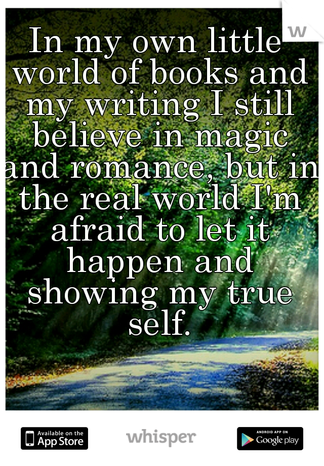 In my own little world of books and my writing I still believe in magic and romance, but in the real world I'm afraid to let it happen and showing my true self.