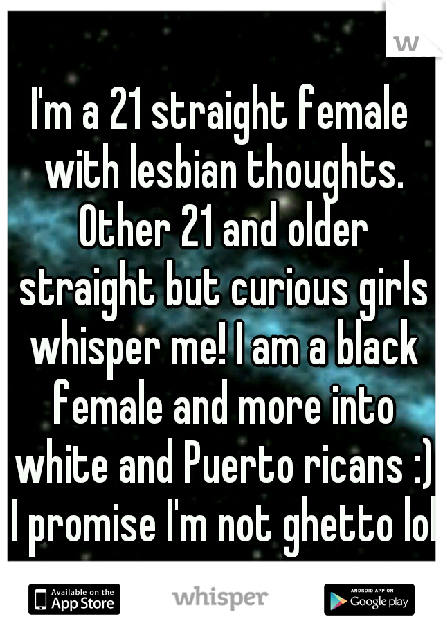 I'm a 21 straight female with lesbian thoughts. Other 21 and older straight but curious girls whisper me! I am a black female and more into white and Puerto ricans :) I promise I'm not ghetto lol